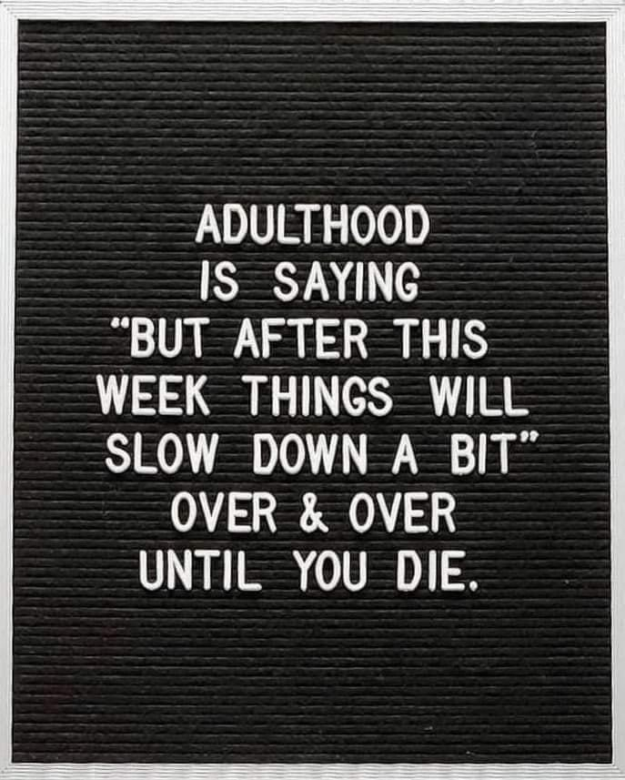 Adulthood is saying 'but after this week things will slow down a bit' over & over until you die