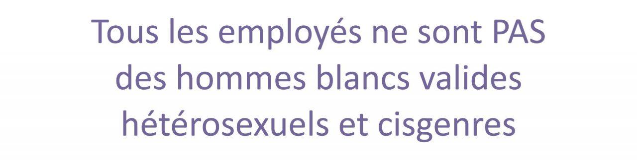Tous les employés ne sont PAS des hommes blancs valides hétérosexuels et cisgenres