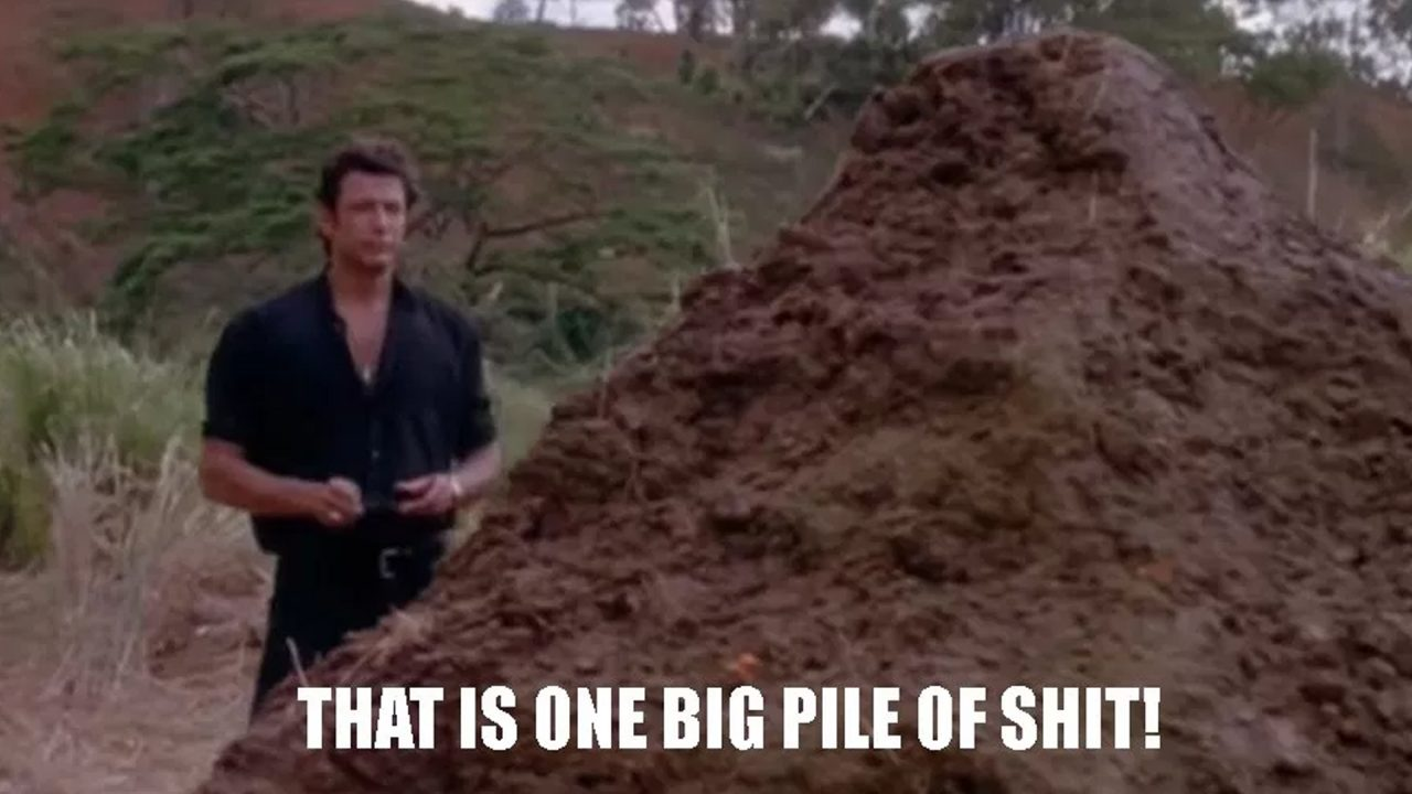 Jurassic Park: Le professeur Ian Malcolm devant une pile de crottin de Dinosaure, «That is one big pile of shit!» – «C'est une énorme pile de merde!»
